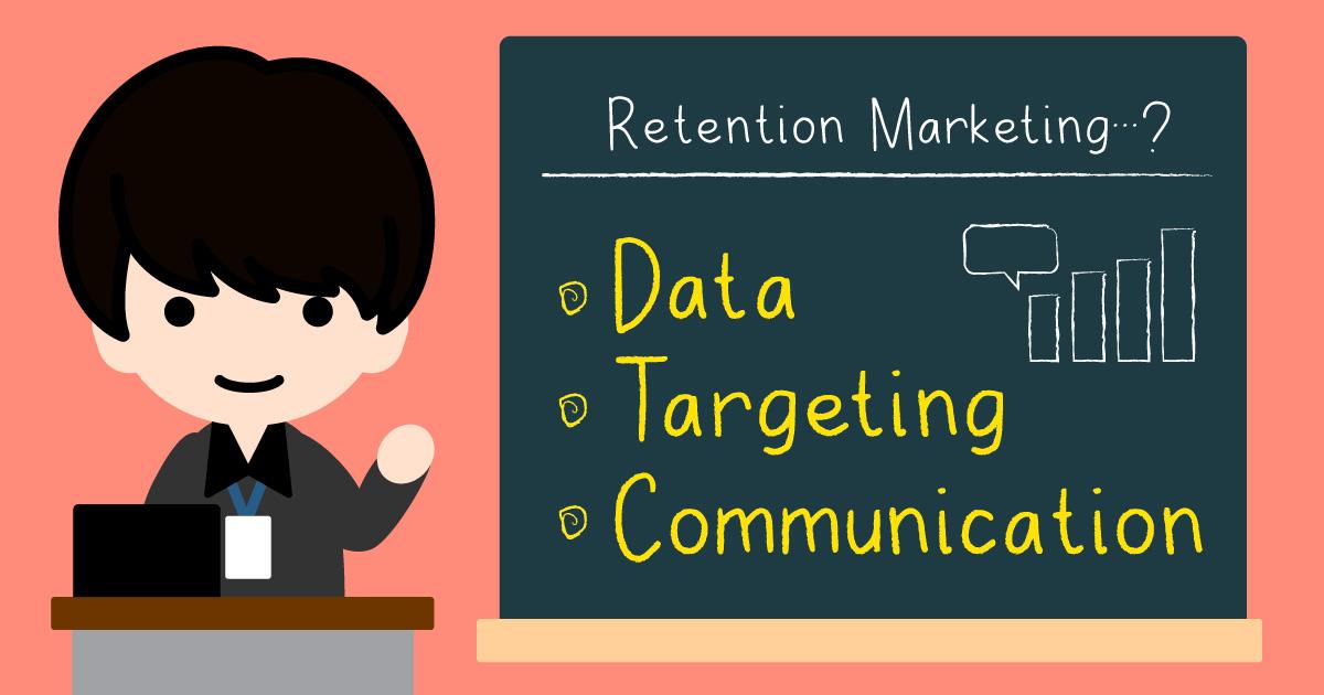 リテンション施策の考え方を解説!「データ」「ターゲティング」「コミュニケーション」をセットで考えよう