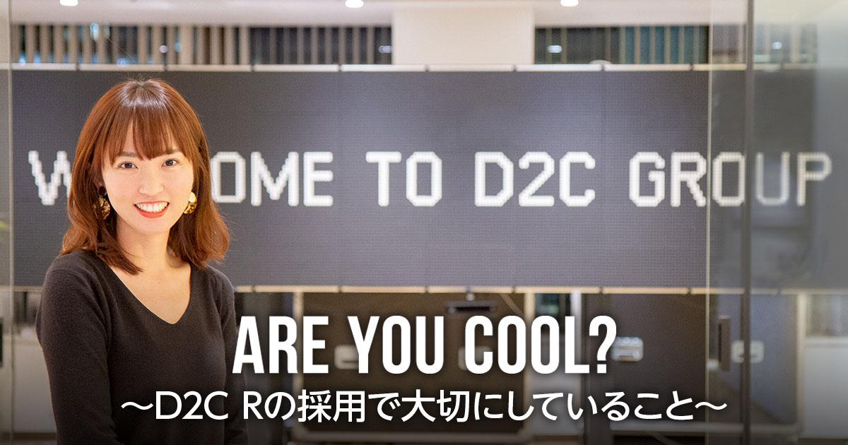 ARE YOU COOL?~D2C Rの採用で大切にしていること~